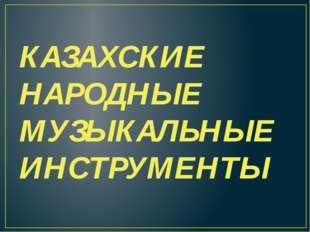 КАЗАХСКИЕ НАРОДНЫЕ МУЗЫКАЛЬНЫЕ ИНСТРУМЕНТЫ