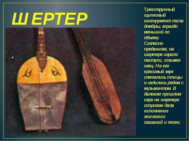ШЕРТЕР Трехструнный щипковый инструмент типа домбры, гораздо меньший по объем...