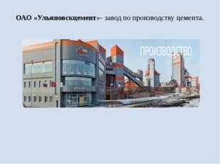 ОАО «Ульяновскцемент»- завод по производству цемента.