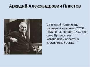 Аркадий Александрович Пластов Советский живописец, Народный художник СССР. Ро