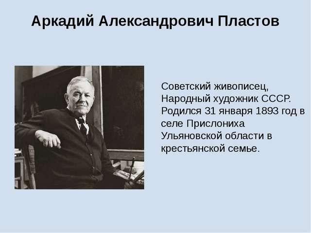 Аркадий Александрович Пластов Советский живописец, Народный художник СССР. Ро...