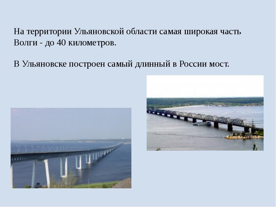 На территории Ульяновской области самая широкая часть Волги - до 40 километро...
