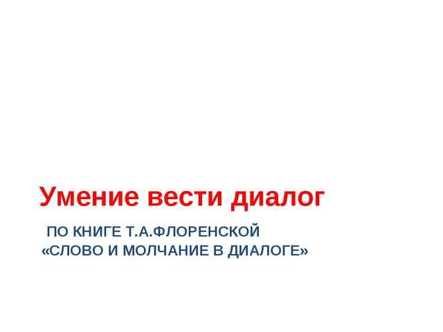 ПО КНИГЕ Т.А.ФЛОРЕНСКОЙ «СЛОВО И МОЛЧАНИЕ В ДИАЛОГЕ» Умение вести диалог