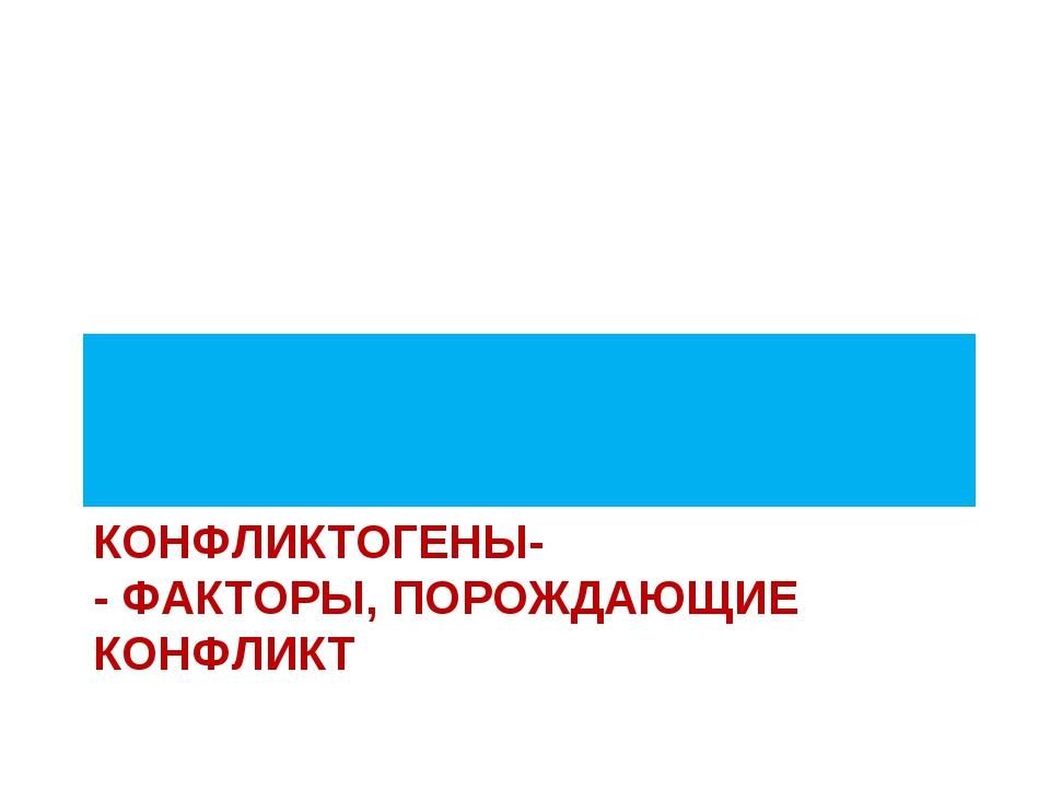 КОНФЛИКТОГЕНЫ- - ФАКТОРЫ, ПОРОЖДАЮЩИЕ КОНФЛИКТ