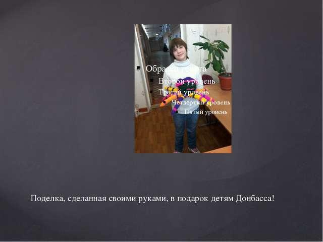 Поделка, сделанная своими руками, в подарок детям Донбасса!