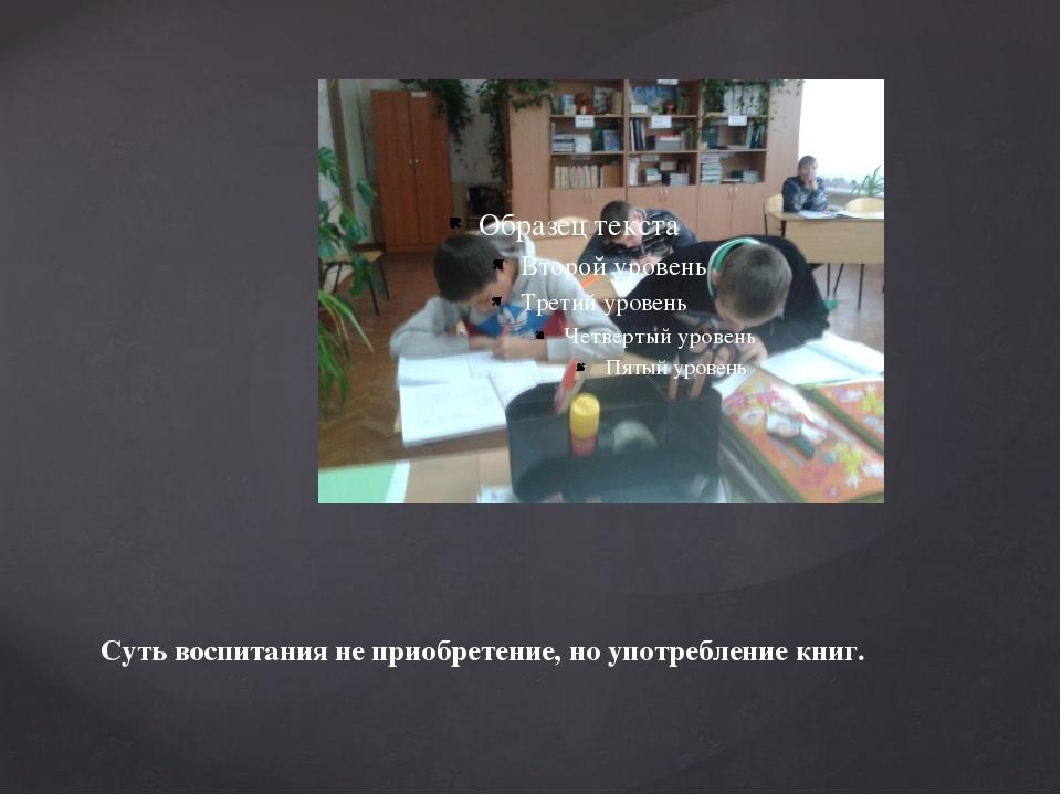 Суть воспитания не приобретение, но употребление книг.