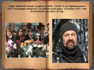 Улдис Карлович Кнакис родился в 1939 г. Погиб от рук браконьеров в 1970 г.Наг