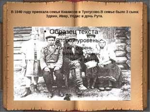 В 1949 году приехала семья Кнакисов в Тунгусово.В семье было 3 сына: Эдвин, И