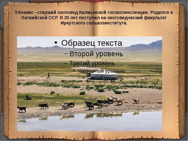 У.Кнакис –старший охотовед Калмыкской госохотинспекции. Родился в Латвийской...