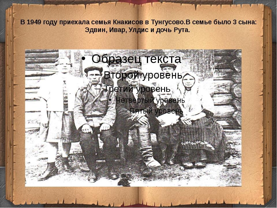 В 1949 году приехала семья Кнакисов в Тунгусово.В семье было 3 сына: Эдвин, И...