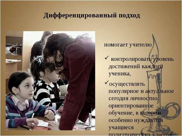 Дифференцированный подход помогает учителю контролировать уровень достижений...