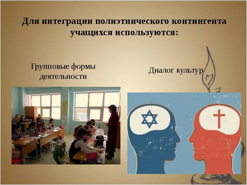 Для интеграции полиэтнического контингента учащихся используются: Групповые ф...
