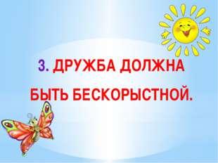 3. ДРУЖБА ДОЛЖНА БЫТЬ БЕСКОРЫСТНОЙ.