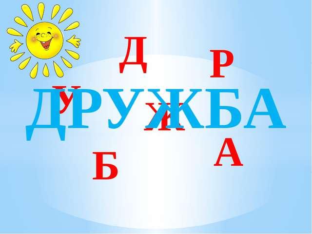 Д Р У Ж А Б ДРУЖБА
