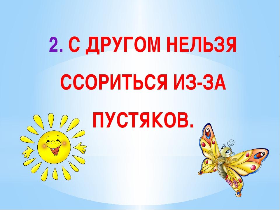 2. С ДРУГОМ НЕЛЬЗЯ ССОРИТЬСЯ ИЗ-ЗА ПУСТЯКОВ.