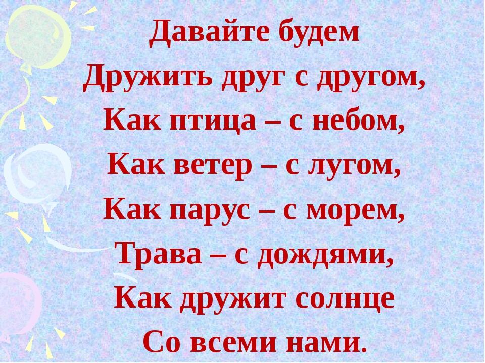 Давайте будем Дружить друг с другом, Как птица – с небом, Как ветер – с лугом...