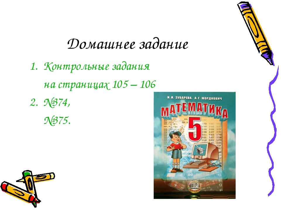 Домашнее задание 1. Контрольные задания на страницах 105 – 106 2. №374, №375.