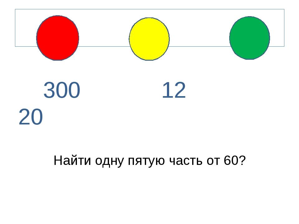 300 12 20 Найти одну пятую часть от 60?