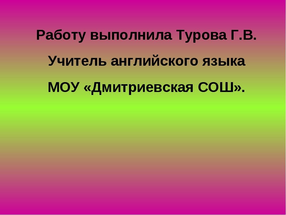 Работу выполнила Турова Г.В. Учитель английского языка МОУ «Дмитриевская СОШ».