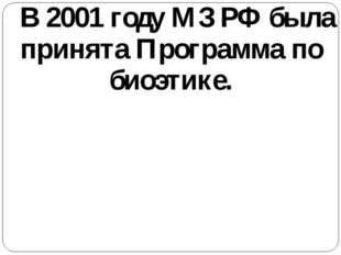 В 2001 году МЗ РФ была принята Программа по биоэтике.