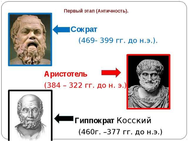 Первый этап (Античность). Сократ (469- 399 гг. до н.э.). Аристотель (384 – 32...