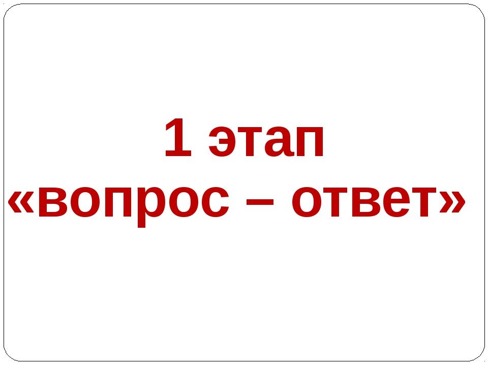 1 этап «вопрос – ответ»