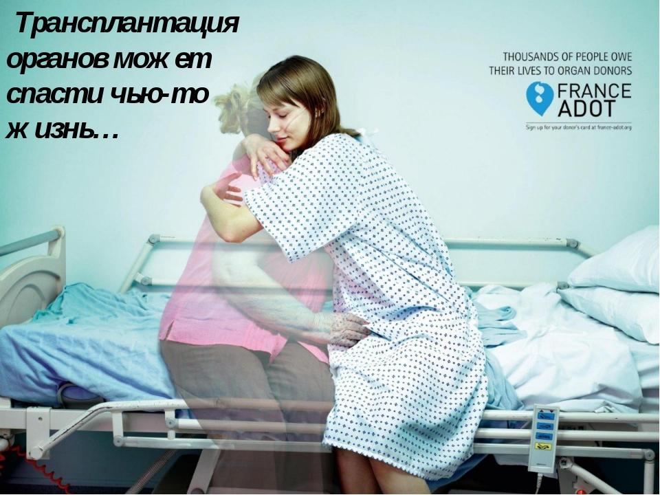 Трансплантация органов может спасти чью-то жизнь…