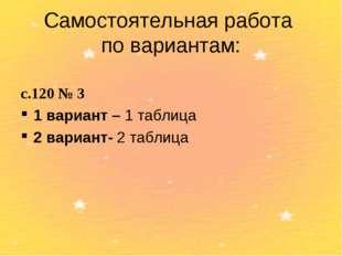 Самостоятельная работа по вариантам: с.120 № 3 1 вариант – 1 таблица 2 вариан