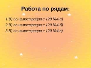 Работа по рядам: 1 В) по иллюстрации с.120 №4 а) 2 В) по иллюстрации с.120 №4