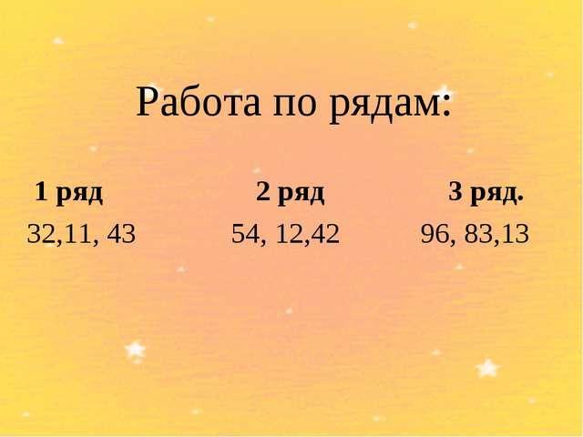 Работа по рядам: 1 ряд 2 ряд 3 ряд. 32,11, 43 54, 12,42 96, 83,13