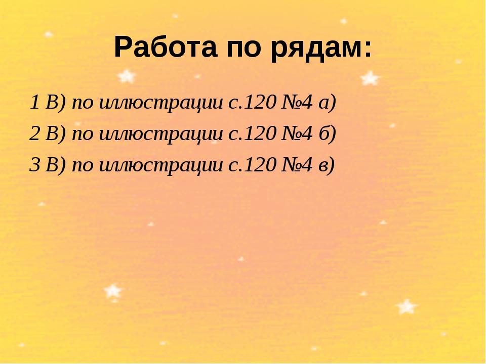 Работа по рядам: 1 В) по иллюстрации с.120 №4 а) 2 В) по иллюстрации с.120 №4...