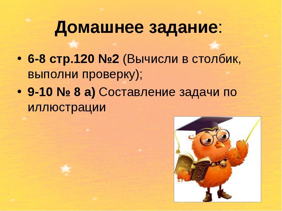 Домашнее задание: 6-8 стр.120 №2 (Вычисли в столбик, выполни проверку); 9-10...