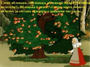 Стоит яблонька. «Яблонька, яблонька! Куда Гуси-лебеди полетели?» Яблонька в о