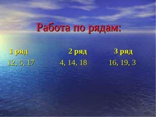 Работа по рядам: 1 ряд 2 ряд 3 ряд 12, 5, 17 4, 14, 18 16, 19, 3