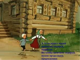 А тут и мама с папой приехали, подарки привезли. Но чтобы получить подарки, н