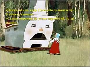 «Печка, печка, куда Гуси-лебеди полетели?». А печка отвечает: «Съешь пирожок