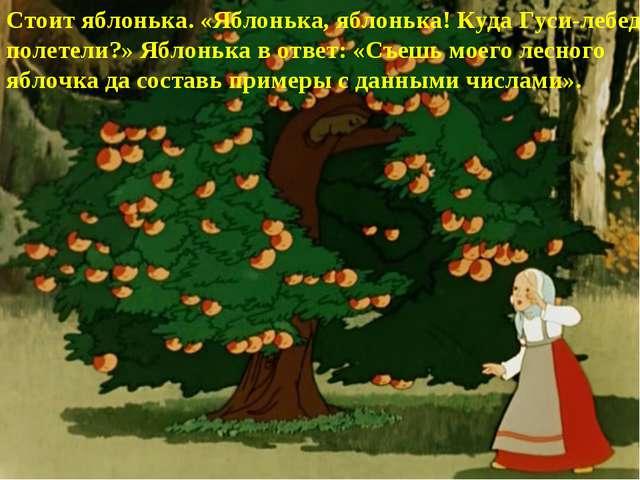 Стоит яблонька. «Яблонька, яблонька! Куда Гуси-лебеди полетели?» Яблонька в о...