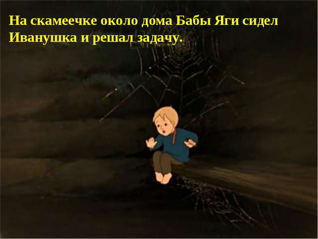 На скамеечке около дома Бабы Яги сидел Иванушка и решал задачу.