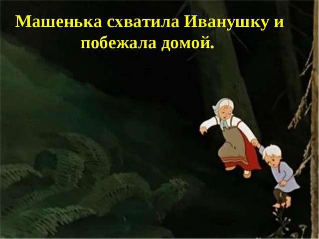 Машенька схватила Иванушку и побежала домой.