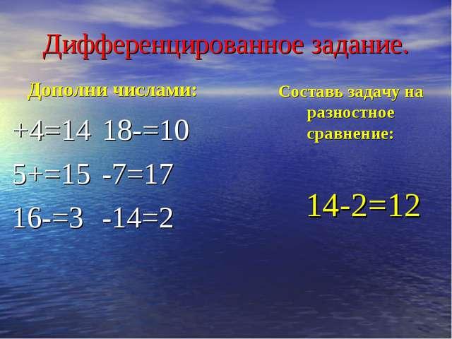Дифференцированное задание. Дополни числами: +4=1418-=10 5+=15-7=17 16-...