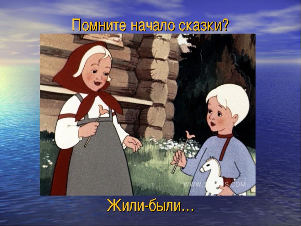 Помните начало сказки? Жили-были…