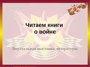 Читаем книги о войне Виртуальная выставка литературы Матюшкина А.В. http://ns