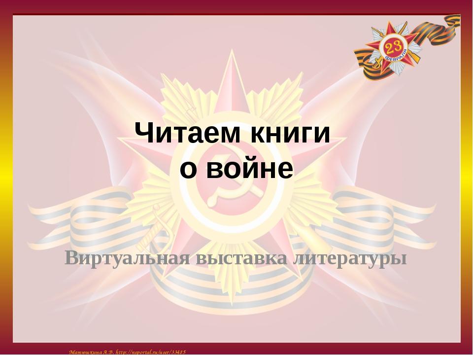 Читаем книги о войне Виртуальная выставка литературы Матюшкина А.В. http://ns...