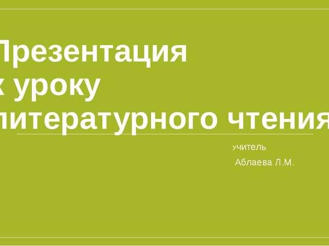 Презентация к уроку литературного чтения Учитель Аблаева Л.М.