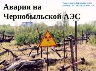 Авария на Чернобыльской АЭС Подготовила Воронцова С.П., учитель КУ «ЗСОШИ №1»