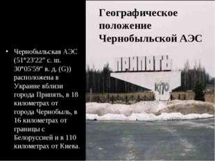 Чернобыльская АЭС (51°23′22″ с.ш. 30°05′59″ в.д. (G)) расположена в Украине