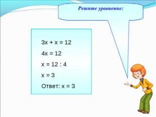 Решите уравнение: 3х + х = 12 4х = 12 х = 12 : 4 х = 3 Ответ: х = 3