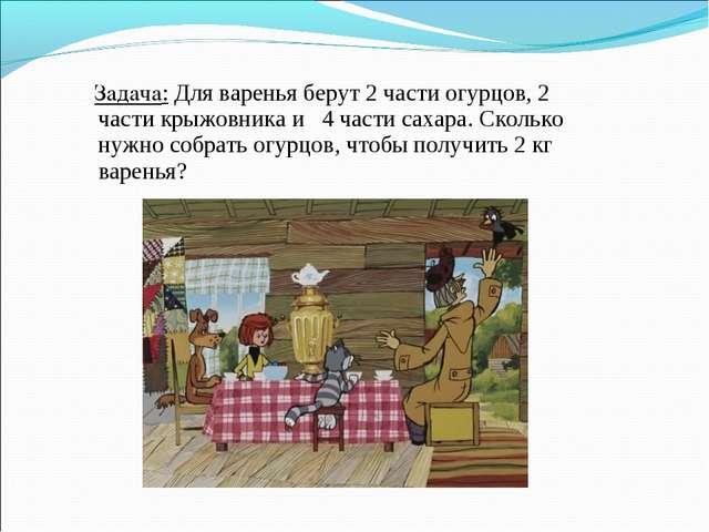 Задача: Для варенья берут 2 части огурцов, 2 части крыжовника и 4 части саха...