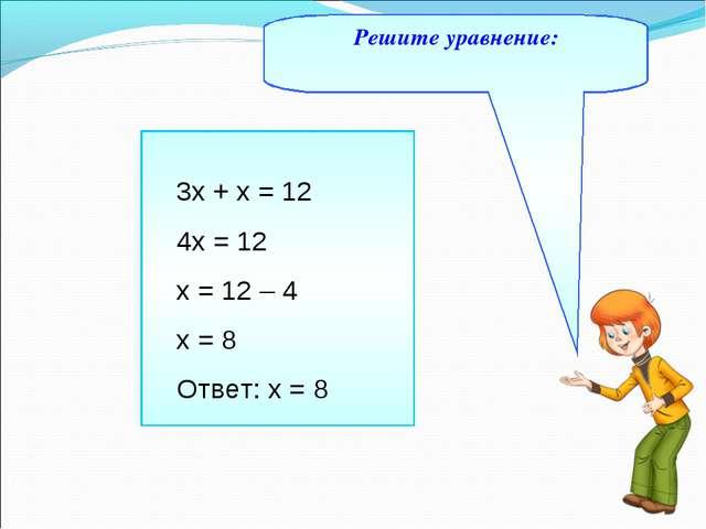 Решите уравнение: 3х + х = 12 4х = 12 х = 12 – 4 х = 8 Ответ: х = 8