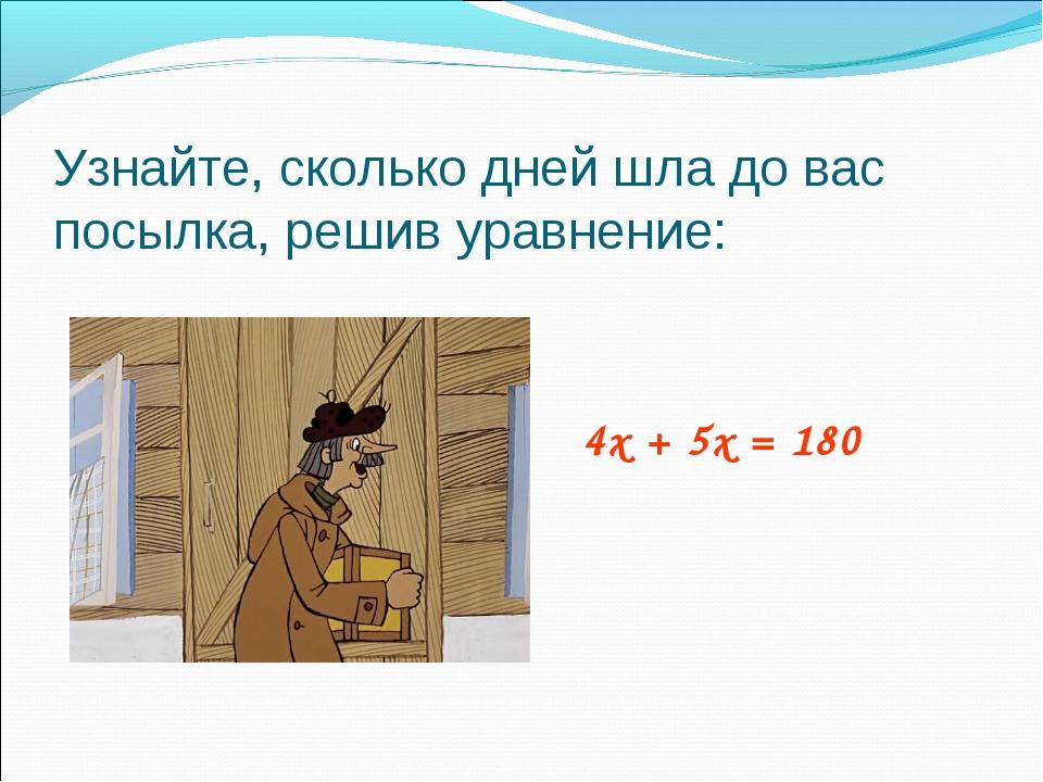 Узнайте, сколько дней шла до вас посылка, решив уравнение: 4х + 5х = 180